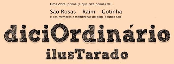 DiciOrdinário IlusTarado - São Rosas, Raim e Gotinha e demais membros e membranas do blog «a funda São»